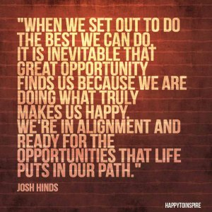 When we set out to do the best we can do, it is inevitable that great opportunity finds us because we are doing what tru