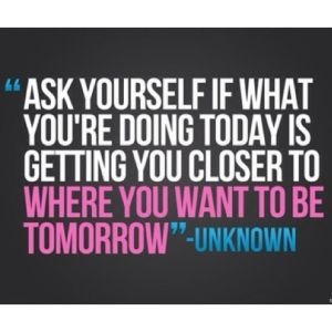 Ask yourself if what you are doing today gets you closer to tomorrow